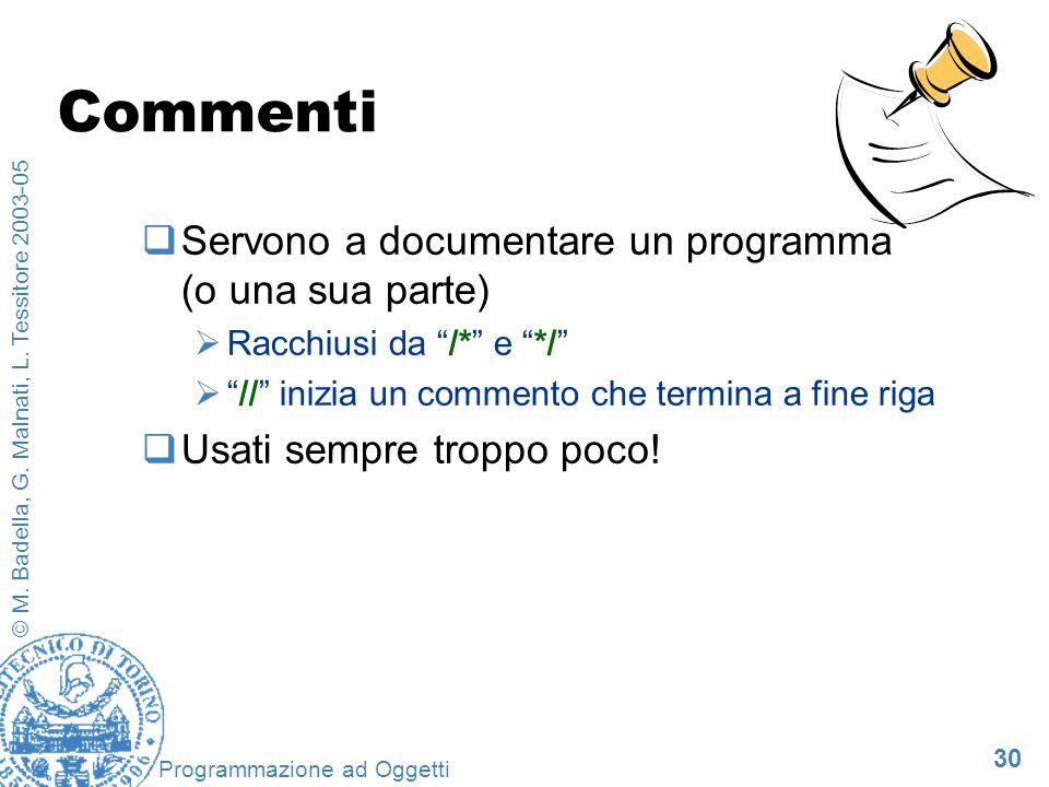 30 © M. Badella, G. Malnati, L. Tessitore 2003-05 Programmazione ad Oggetti Commenti Servono a documentare un programma (o una sua parte) Racchiusi da