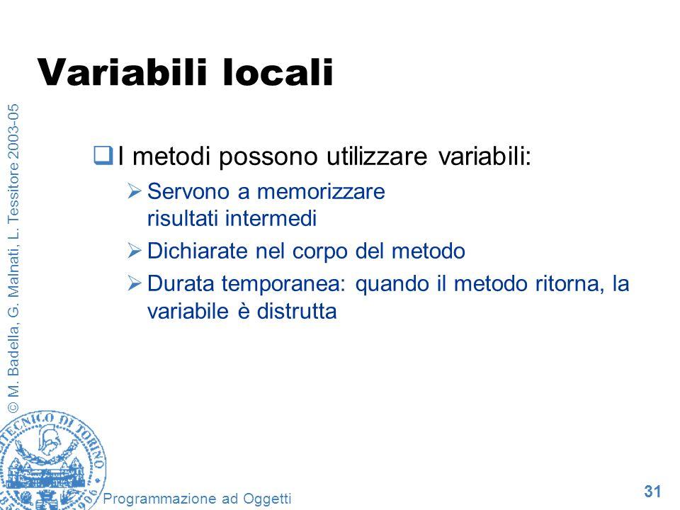31 © M. Badella, G. Malnati, L. Tessitore 2003-05 Programmazione ad Oggetti Variabili locali I metodi possono utilizzare variabili: Servono a memorizz