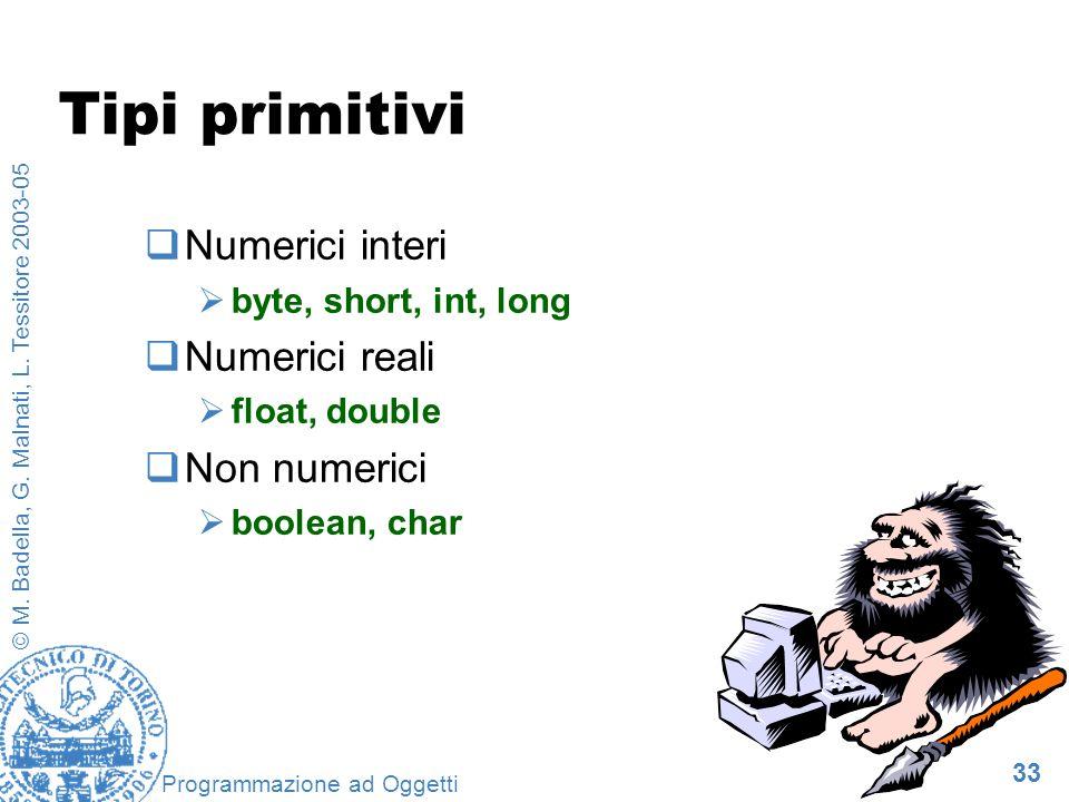 33 © M. Badella, G. Malnati, L. Tessitore 2003-05 Programmazione ad Oggetti Tipi primitivi Numerici interi byte, short, int, long Numerici reali float