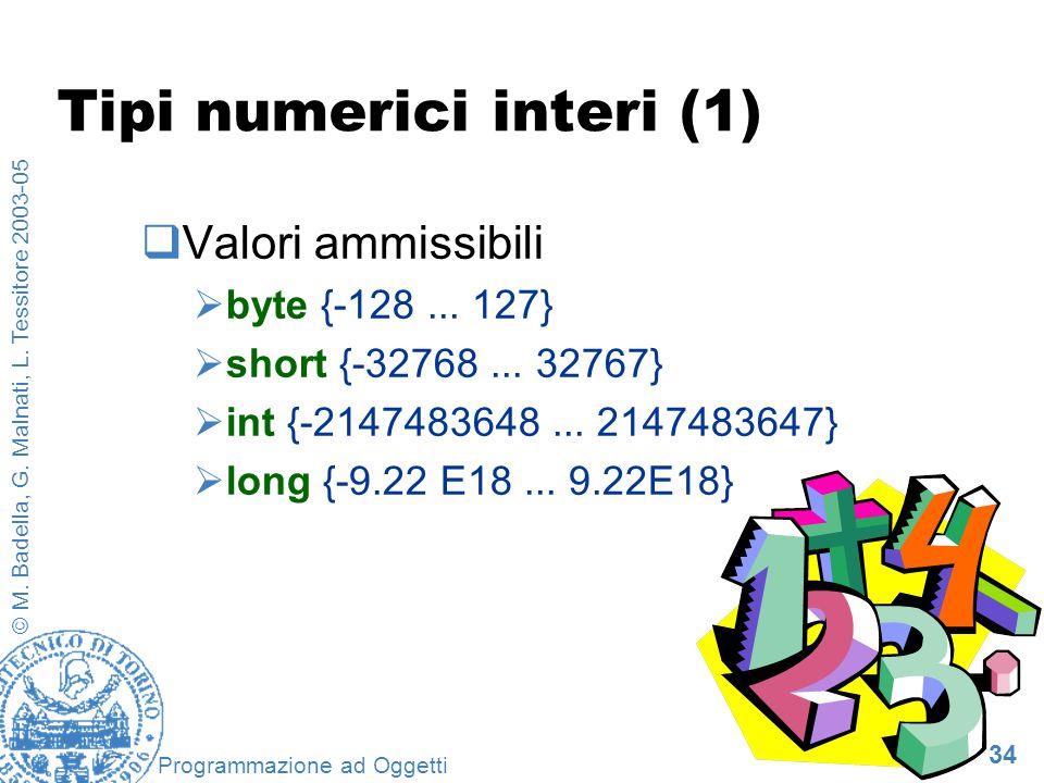 34 © M. Badella, G. Malnati, L. Tessitore 2003-05 Programmazione ad Oggetti Tipi numerici interi (1) Valori ammissibili byte {-128... 127} short {-327