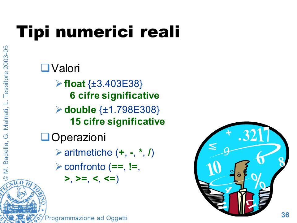 36 © M. Badella, G. Malnati, L. Tessitore 2003-05 Programmazione ad Oggetti Tipi numerici reali Valori float {±3.403E38} 6 cifre significative double