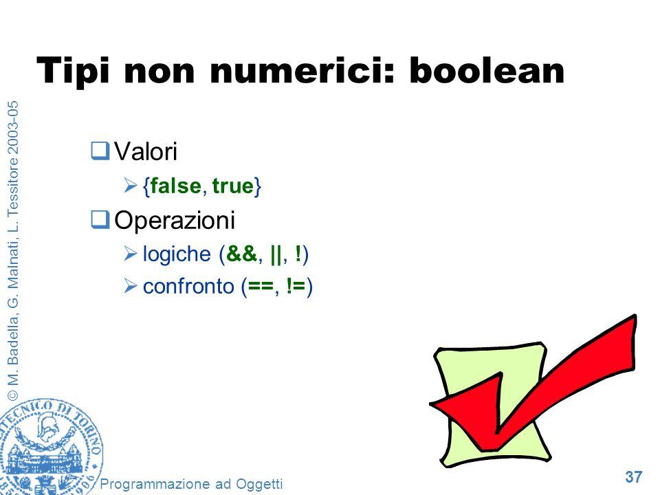 37 © M. Badella, G. Malnati, L. Tessitore 2003-05 Programmazione ad Oggetti Tipi non numerici: boolean Valori {false, true} Operazioni logiche (&&, ||