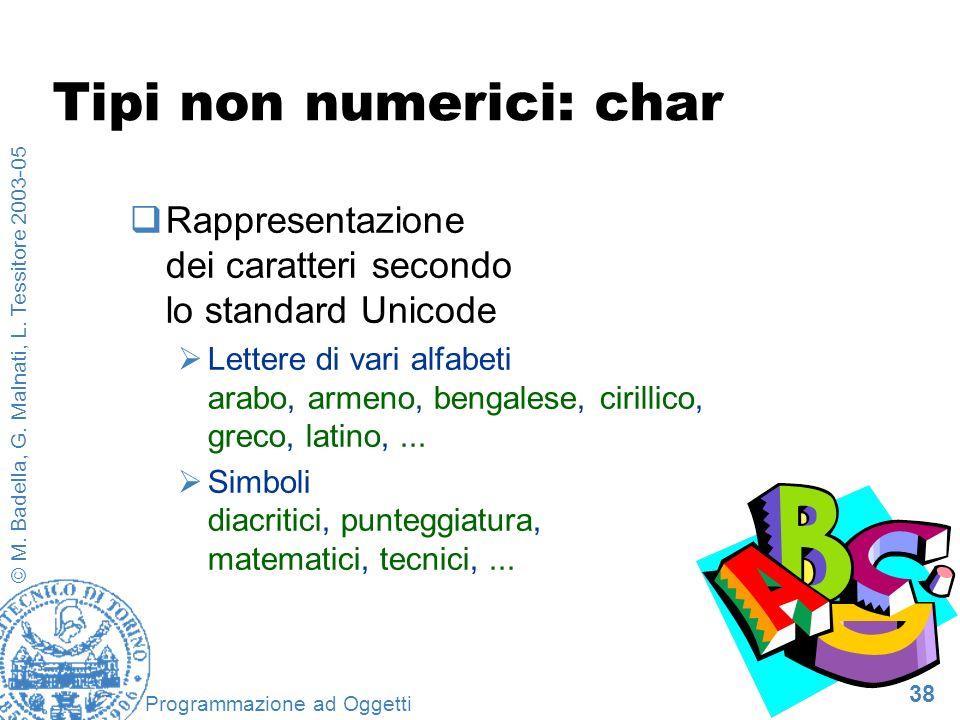 38 © M. Badella, G. Malnati, L. Tessitore 2003-05 Programmazione ad Oggetti Tipi non numerici: char Rappresentazione dei caratteri secondo lo standard