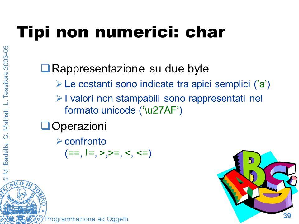 39 © M. Badella, G. Malnati, L. Tessitore 2003-05 Programmazione ad Oggetti Tipi non numerici: char Rappresentazione su due byte Le costanti sono indi