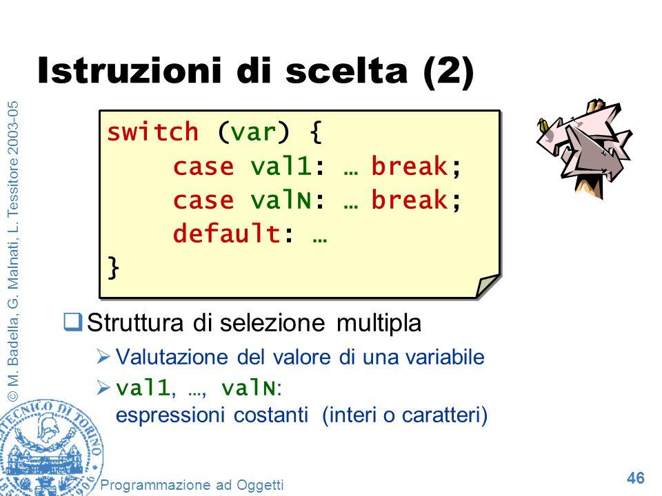 46 © M. Badella, G. Malnati, L. Tessitore 2003-05 Programmazione ad Oggetti Istruzioni di scelta (2) Struttura di selezione multipla Valutazione del v