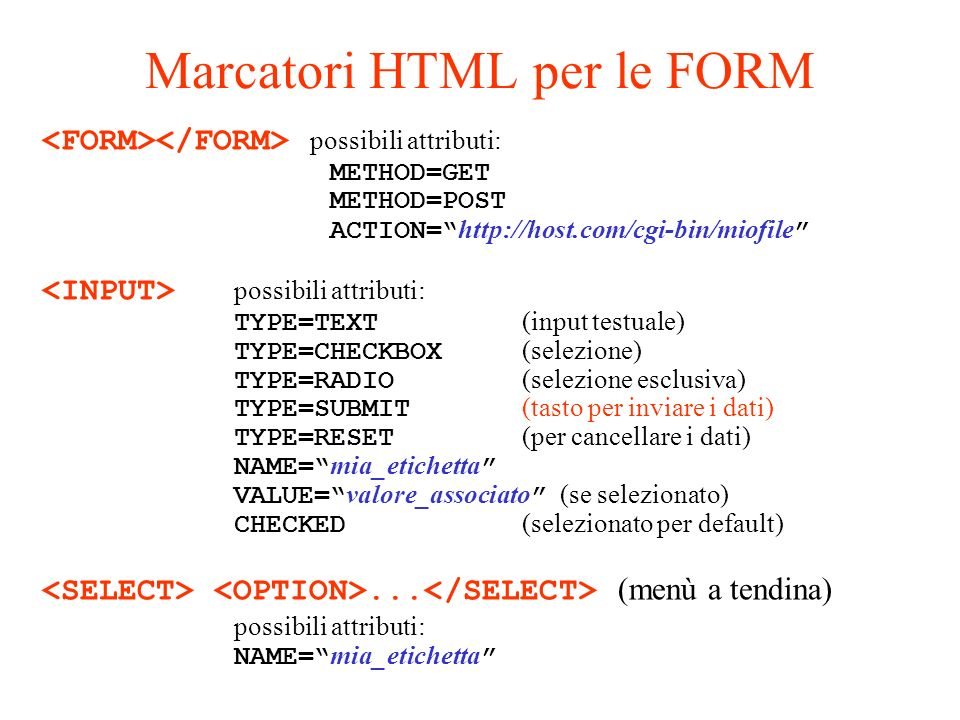 Marcatori HTML per le FORM possibili attributi: METHOD=GET METHOD=POST ACTION= http://host.com/cgi-bin/miofile possibili attributi: TYPE=TEXT (input t