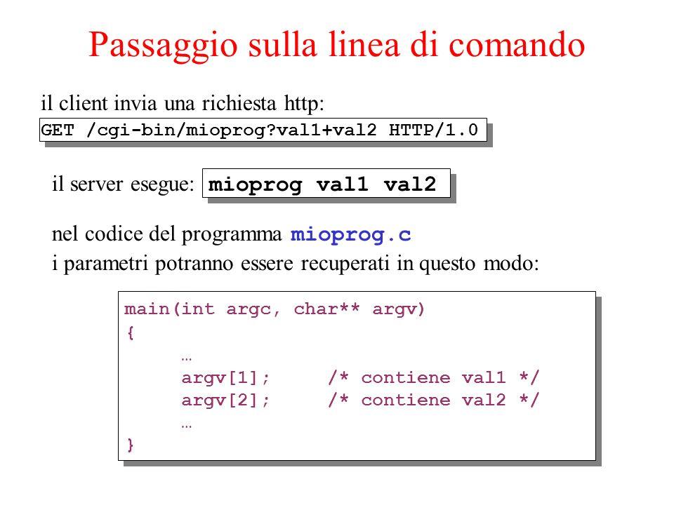 Passaggio sulla linea di comando il client invia una richiesta http: GET /cgi-bin/mioprog val1+val2 HTTP/1.0 il server esegue: mioprog val1 val2 nel codice del programma mioprog.c i parametri potranno essere recuperati in questo modo: main(int argc, char** argv) { … argv[1]; /* contiene val1 */ argv[2]; /* contiene val2 */ … } main(int argc, char** argv) { … argv[1]; /* contiene val1 */ argv[2]; /* contiene val2 */ … }