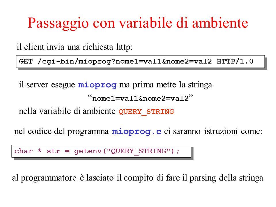 Passaggio con variabile di ambiente il client invia una richiesta http: il server esegue mioprog ma prima mette la stringa nome1=val1&nome2=val2 nella variabile di ambiente QUERY_STRING GET /cgi-bin/mioprog nome1=val1&nome2=val2 HTTP/1.0 nel codice del programma mioprog.c ci saranno istruzioni come: char * str = getenv( QUERY_STRING ); al programmatore è lasciato il compito di fare il parsing della stringa