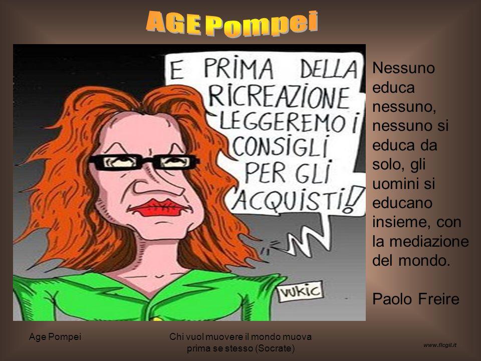 Age PompeiChi vuol muovere il mondo muova prima se stesso (Socrate) www.flcgil.it Nessuno educa nessuno, nessuno si educa da solo, gli uomini si educano insieme, con la mediazione del mondo.