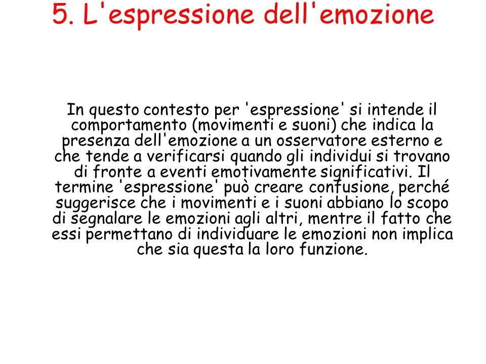 5. L'espressione dell'emozione In questo contesto per 'espressione' si intende il comportamento (movimenti e suoni) che indica la presenza dell'emozio