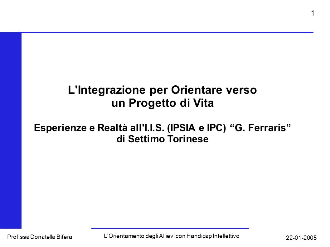 22-01-2005 L Orientamento degli Allievi con Handicap Intellettivo Prof.ssa Donatella Bifera 1 L Integrazione per Orientare verso un Progetto di Vita Esperienze e Realtà all I.I.S.