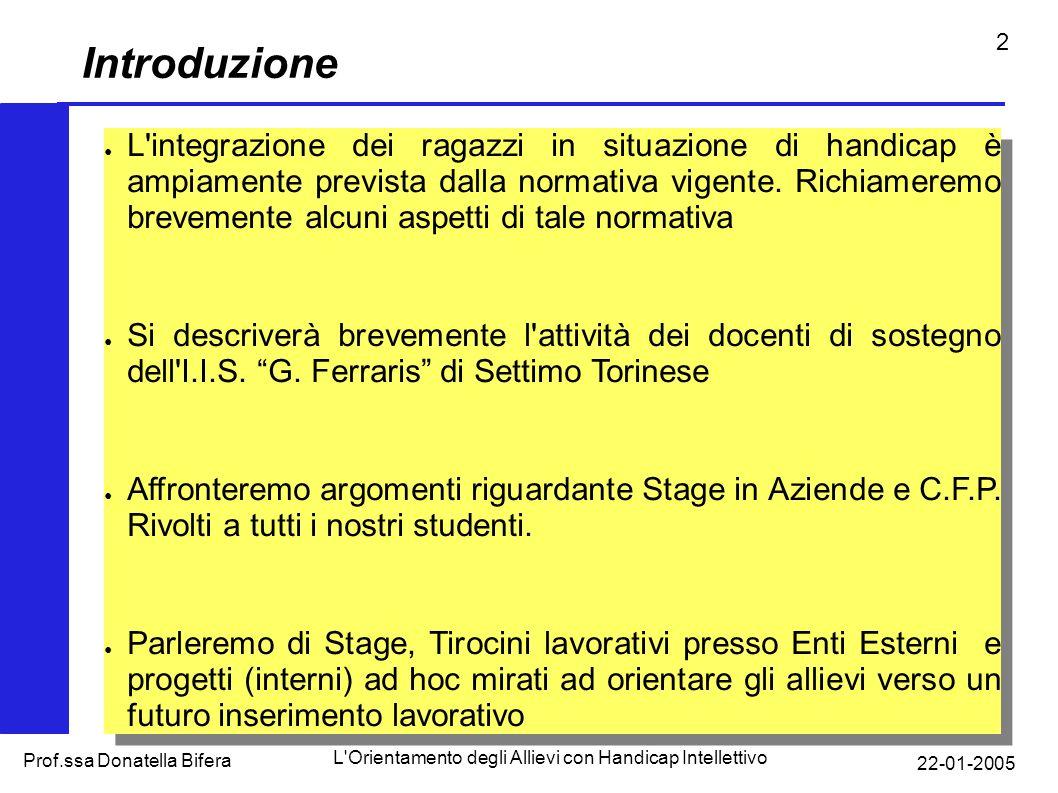 22-01-2005 L Orientamento degli Allievi con Handicap Intellettivo Prof.ssa Donatella Bifera 2 Introduzione L integrazione dei ragazzi in situazione di handicap è ampiamente prevista dalla normativa vigente.