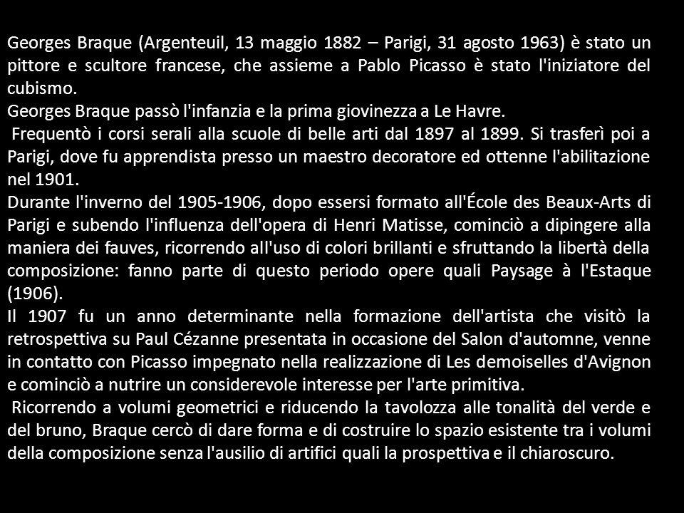 Georges Braque (Argenteuil, 13 maggio 1882 – Parigi, 31 agosto 1963) è stato un pittore e scultore francese, che assieme a Pablo Picasso è stato l'ini