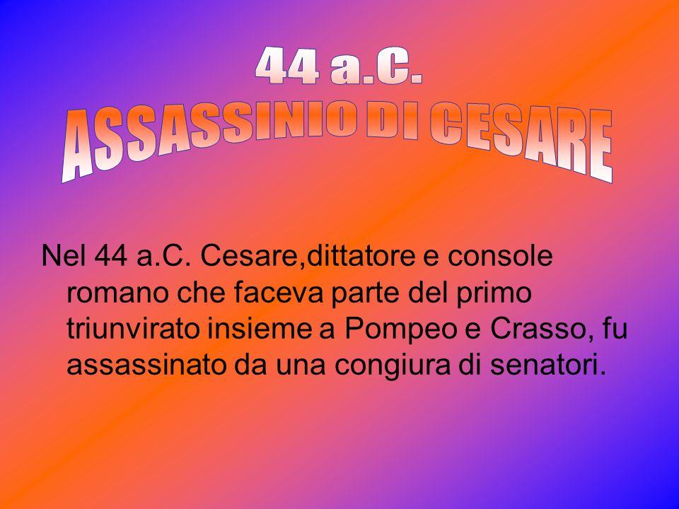Nel 44 a.C. Cesare,dittatore e console romano che faceva parte del primo triunvirato insieme a Pompeo e Crasso, fu assassinato da una congiura di sena