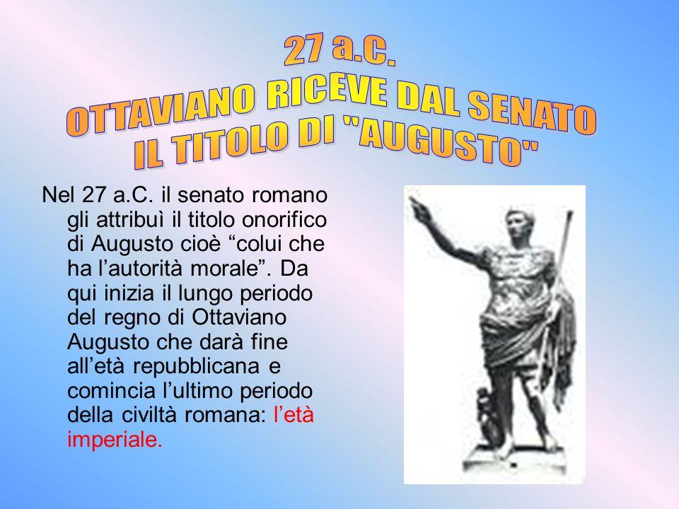 Nel 27 a.C. il senato romano gli attribuì il titolo onorifico di Augusto cioè colui che ha lautorità morale. Da qui inizia il lungo periodo del regno