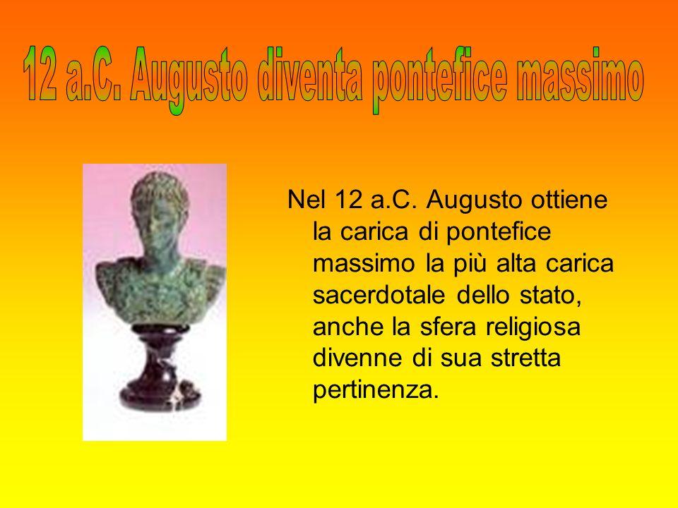 Nel 12 a.C. Augusto ottiene la carica di pontefice massimo la più alta carica sacerdotale dello stato, anche la sfera religiosa divenne di sua stretta