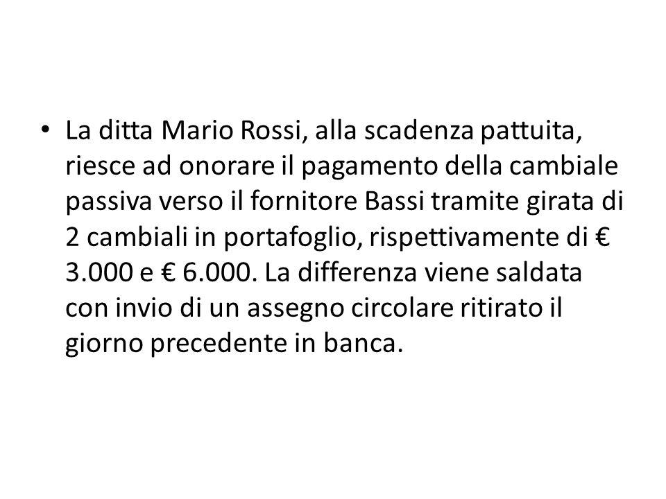 La ditta Mario Rossi, alla scadenza pattuita, riesce ad onorare il pagamento della cambiale passiva verso il fornitore Bassi tramite girata di 2 cambiali in portafoglio, rispettivamente di 3.000 e 6.000.