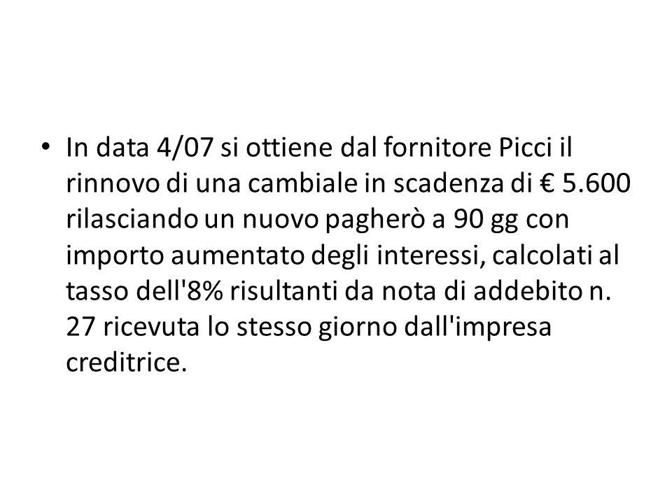 In data 4/07 si ottiene dal fornitore Picci il rinnovo di una cambiale in scadenza di 5.600 rilasciando un nuovo pagherò a 90 gg con importo aumentato degli interessi, calcolati al tasso dell 8% risultanti da nota di addebito n.