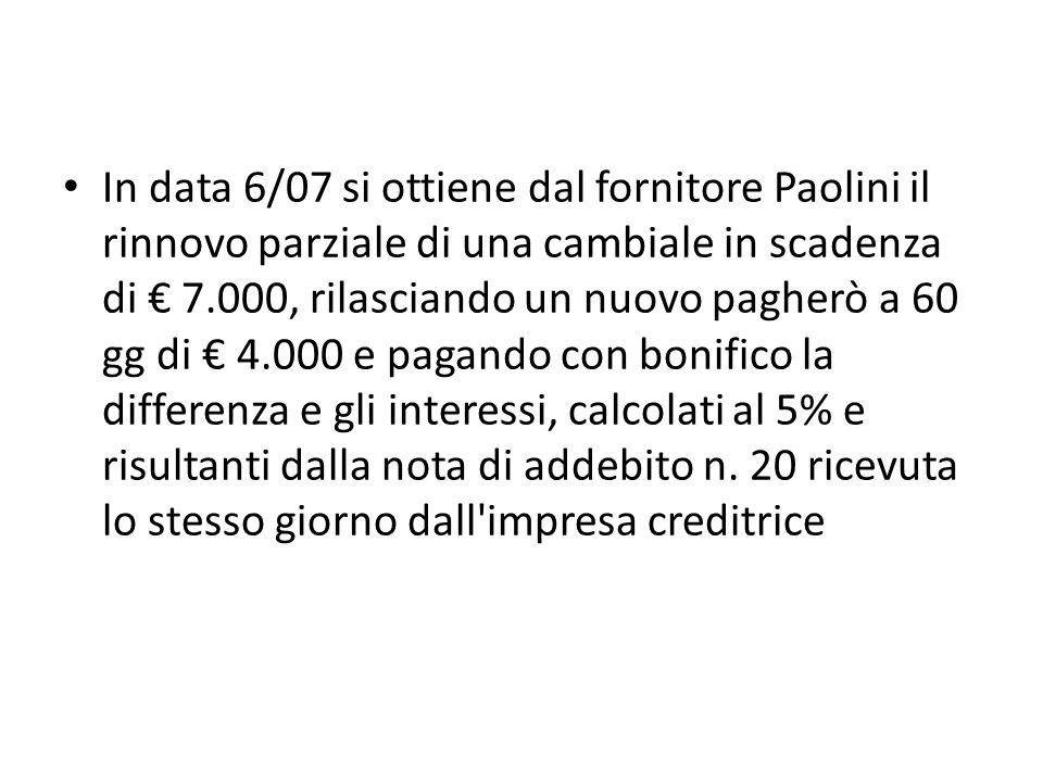 In data 6/07 si ottiene dal fornitore Paolini il rinnovo parziale di una cambiale in scadenza di 7.000, rilasciando un nuovo pagherò a 60 gg di 4.000 e pagando con bonifico la differenza e gli interessi, calcolati al 5% e risultanti dalla nota di addebito n.