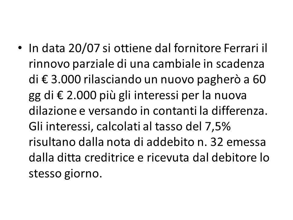 In data 20/07 si ottiene dal fornitore Ferrari il rinnovo parziale di una cambiale in scadenza di 3.000 rilasciando un nuovo pagherò a 60 gg di 2.000 più gli interessi per la nuova dilazione e versando in contanti la differenza.