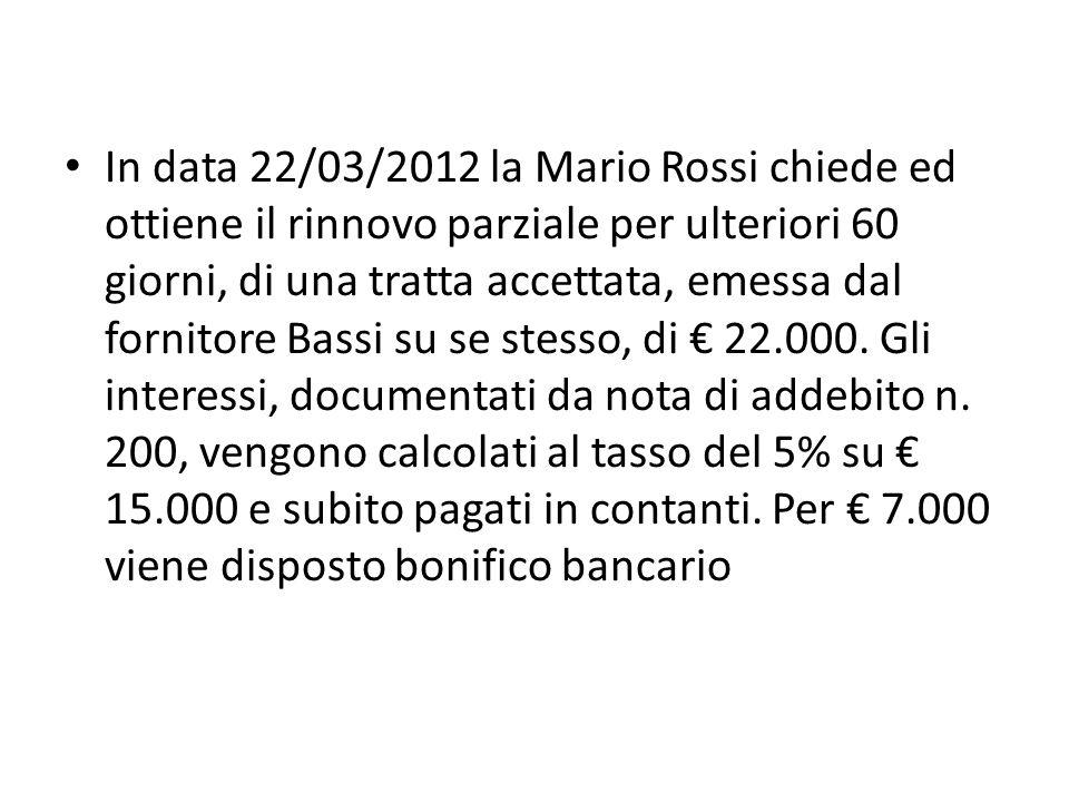 In data 22/03/2012 la Mario Rossi chiede ed ottiene il rinnovo parziale per ulteriori 60 giorni, di una tratta accettata, emessa dal fornitore Bassi su se stesso, di 22.000.
