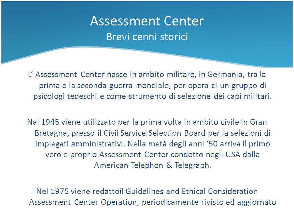 Assessment Center Brevi cenni storici L Assessment Center nasce in ambito militare, in Germania, tra la prima e la seconda guerra mondiale, per opera