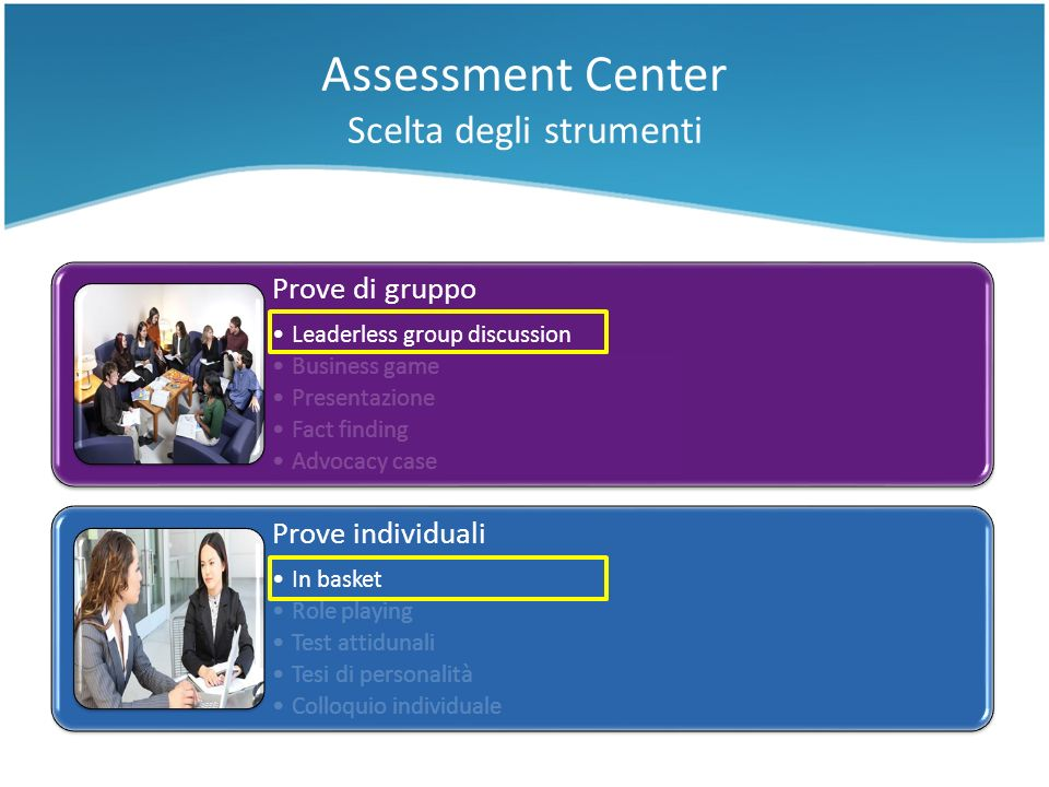 Prove di gruppo Leaderless group discussion Business game Presentazione Fact finding Advocacy case Prove individuali In basket Role playing Test attid