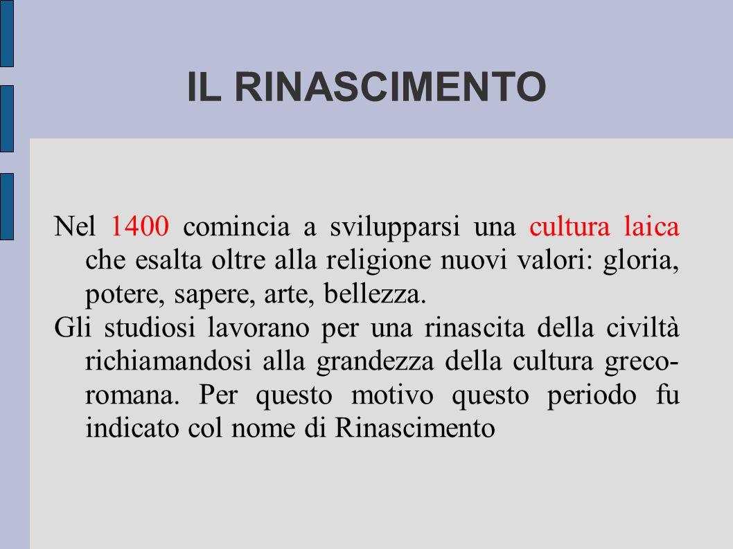 IL RINASCIMENTO Nel 1400 comincia a svilupparsi una cultura laica che esalta oltre alla religione nuovi valori: gloria, potere, sapere, arte, bellezza