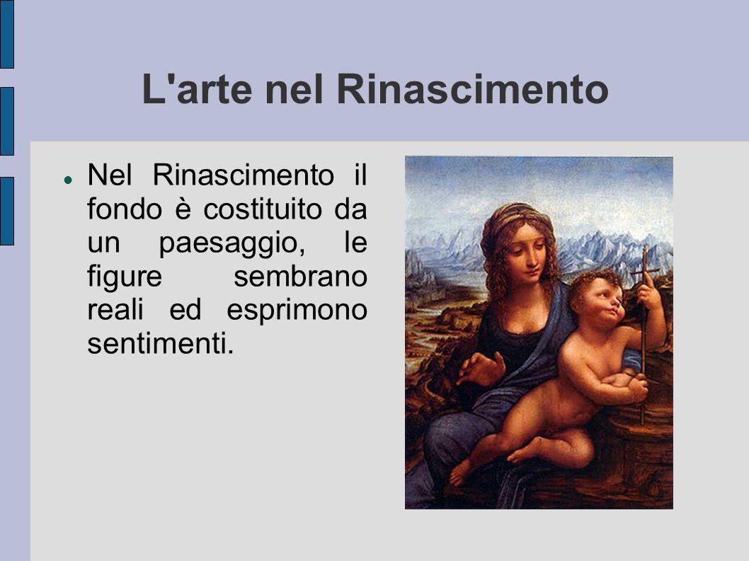 L'arte nel Rinascimento Nel Rinascimento il fondo è costituito da un paesaggio, le figure sembrano reali ed esprimono sentimenti.