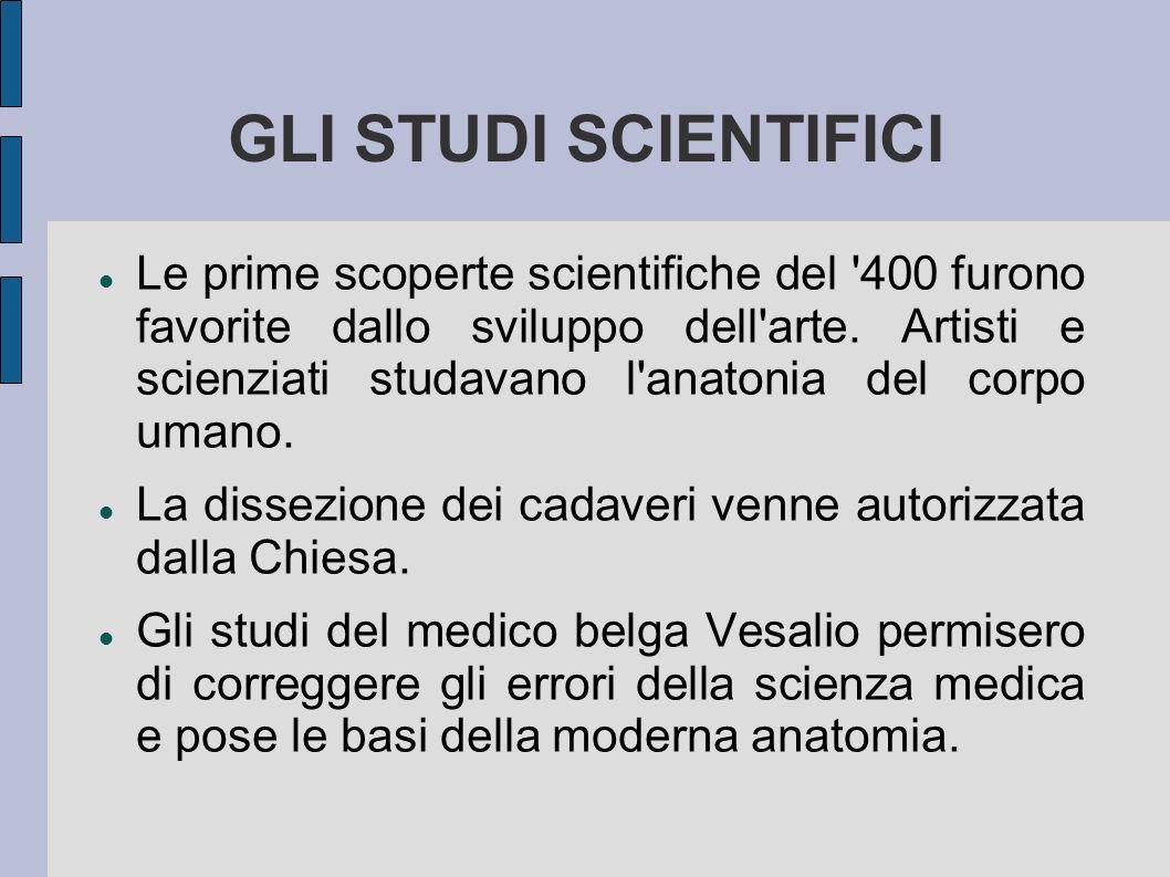 GLI STUDI SCIENTIFICI Le prime scoperte scientifiche del '400 furono favorite dallo sviluppo dell'arte. Artisti e scienziati studavano l'anatonia del