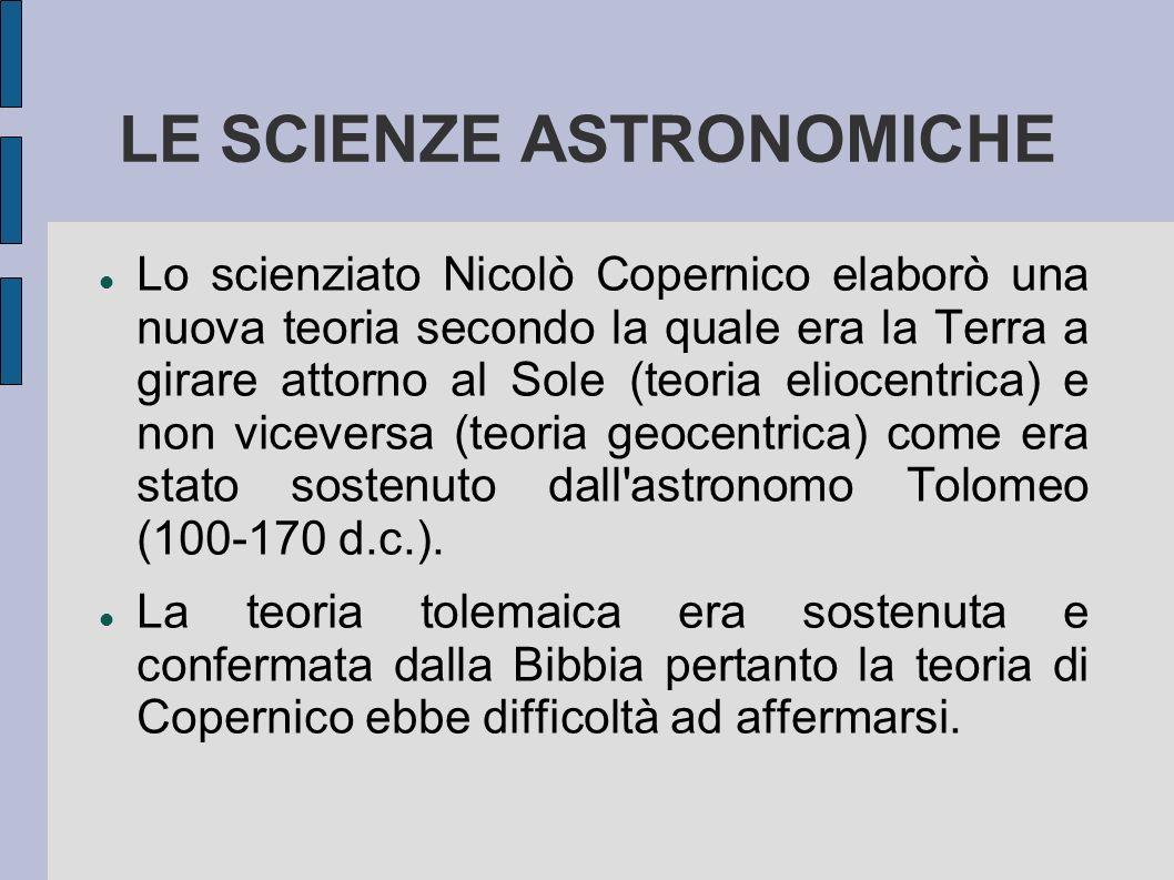 LE SCIENZE ASTRONOMICHE Lo scienziato Nicolò Copernico elaborò una nuova teoria secondo la quale era la Terra a girare attorno al Sole (teoria eliocen