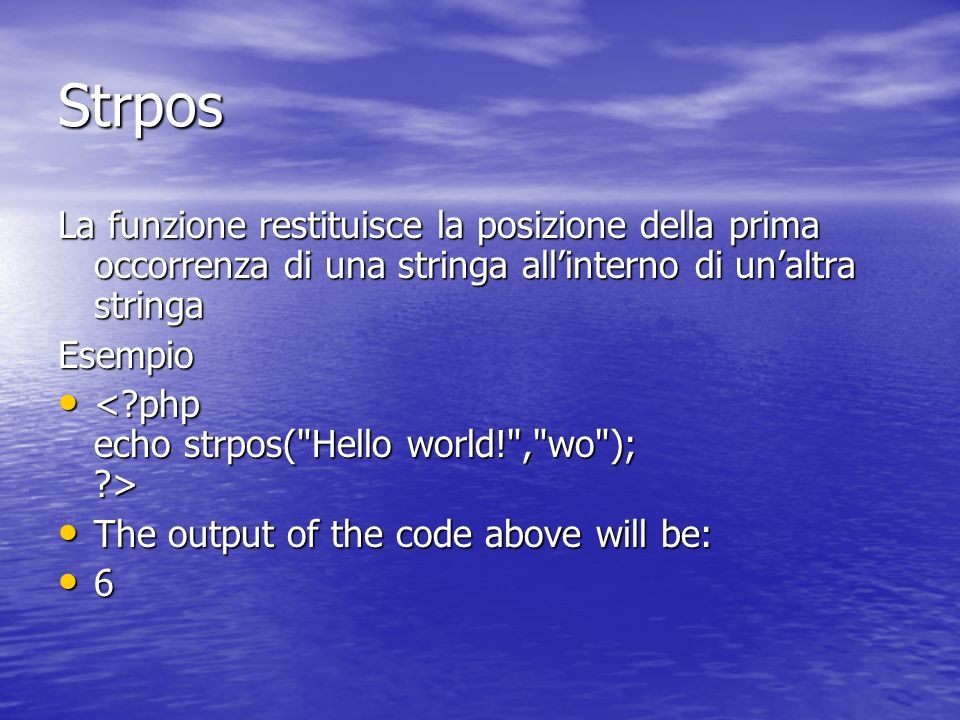 Strpos La funzione restituisce la posizione della prima occorrenza di una stringa allinterno di unaltra stringa Esempio The output of the code above will be: The output of the code above will be: 6