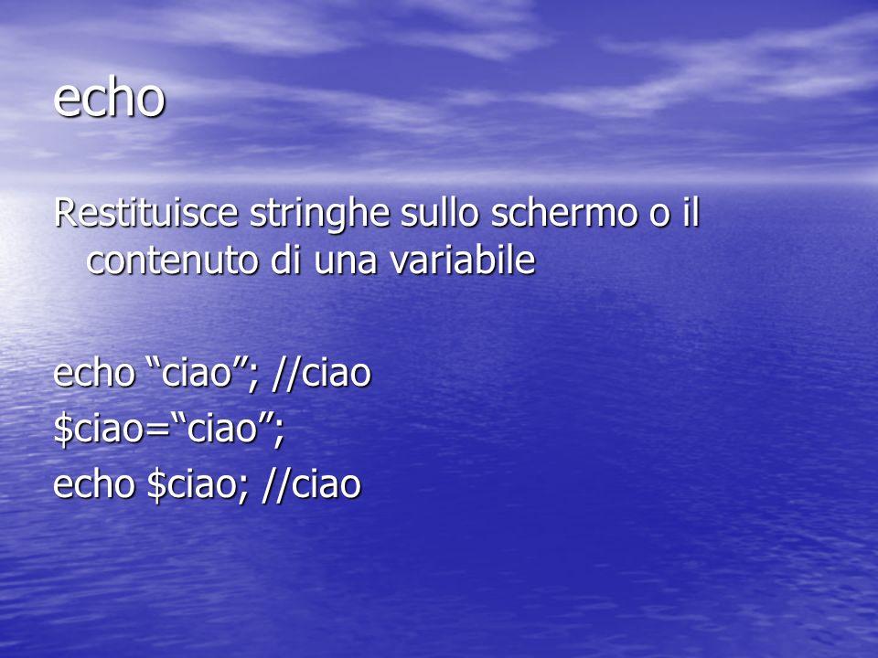 echo Restituisce stringhe sullo schermo o il contenuto di una variabile echo ciao; //ciao $ciao=ciao; echo $ciao; //ciao