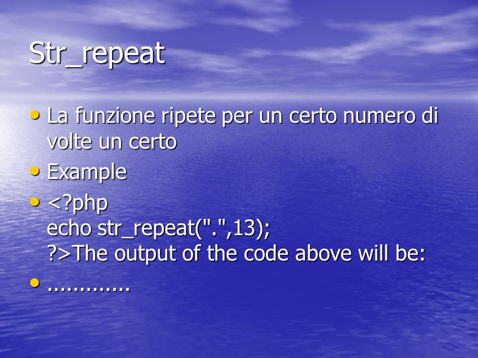 Str_repeat La funzione ripete per un certo numero di volte un certo La funzione ripete per un certo numero di volte un certo Example Example The output of the code above will be: The output of the code above will be:..........................