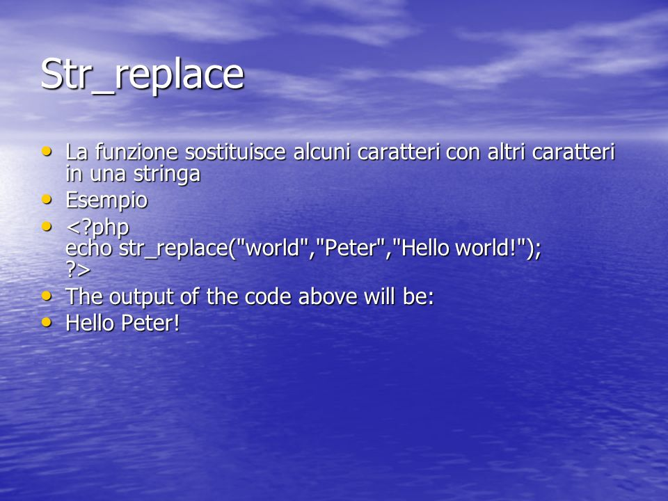 Str_replace La funzione sostituisce alcuni caratteri con altri caratteri in una stringa La funzione sostituisce alcuni caratteri con altri caratteri in una stringa Esempio Esempio The output of the code above will be: The output of the code above will be: Hello Peter.