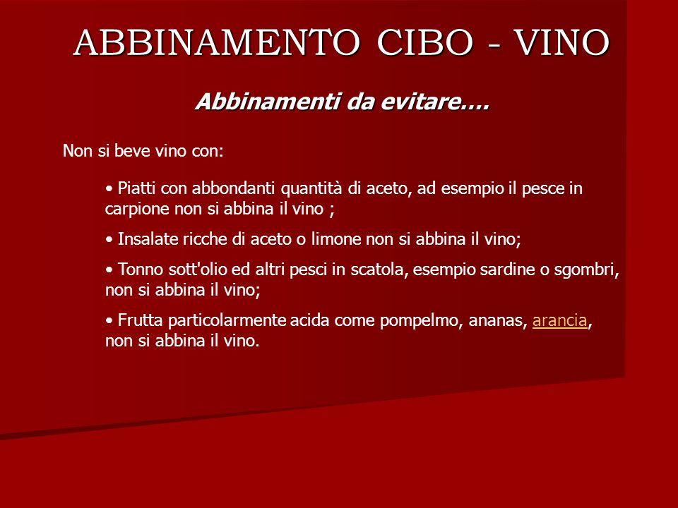 ABBINAMENTO CIBO - VINO Abbinamenti da evitare…. Non si beve vino con: Piatti con abbondanti quantità di aceto, ad esempio il pesce in carpione non si