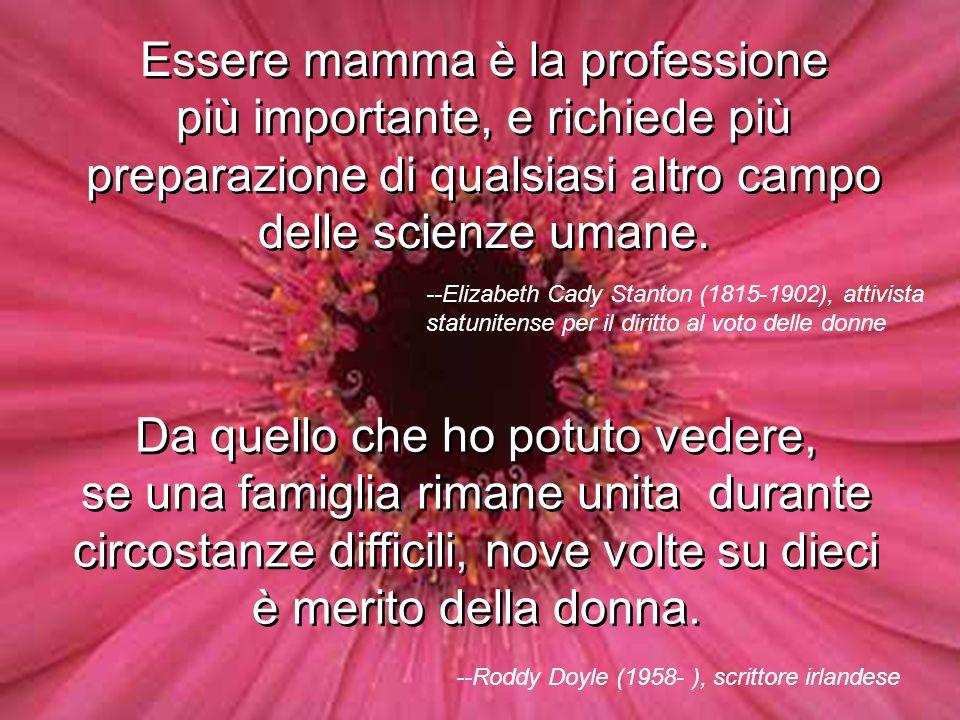 Mamma è stata la mia migliore insegnante, mi ha insegnato ad avere compassione, ad amare e a non aver paura. Se lamore ha la dolcezza di un fiore, all