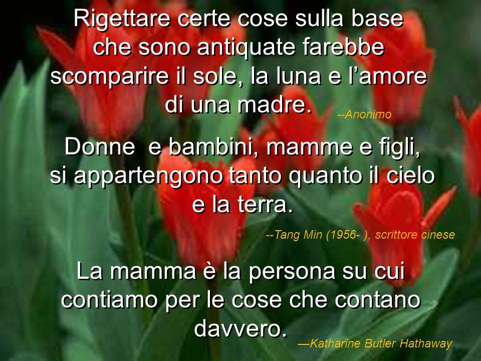 Un grammo di mamma vale più di un chilo di insegnanti. --Proverbio spagnolo Mia madre mi ha fatto diventare quello che sono. --Thomas A. Edison Devo a