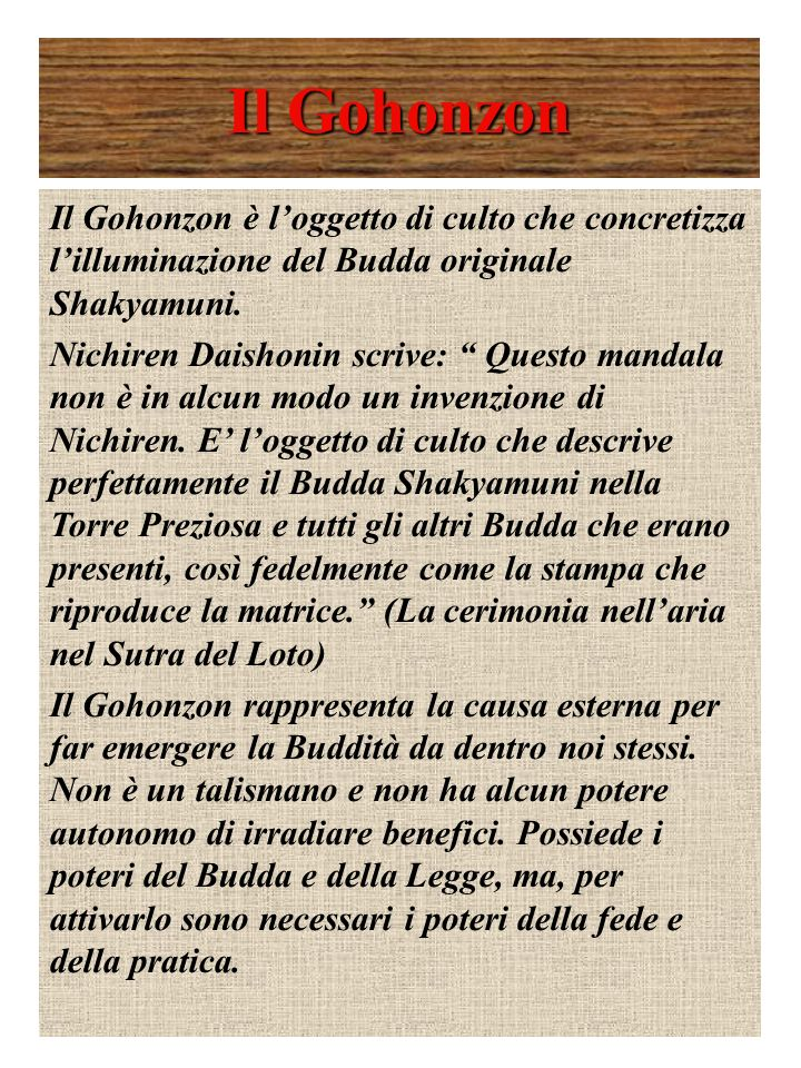Il Gohonzon Il Gohonzon è loggetto di culto che concretizza lilluminazione del Budda originale Shakyamuni. Nichiren Daishonin scrive: Questo mandala n