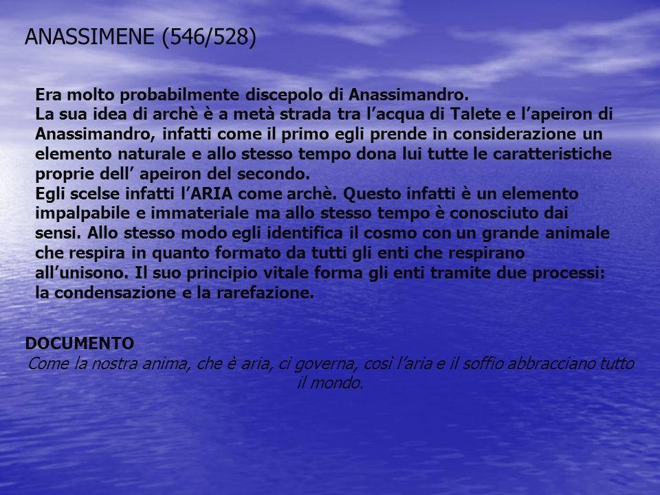 ANASSIMENE (546/528) Era molto probabilmente discepolo di Anassimandro. La sua idea di archè è a metà strada tra lacqua di Talete e lapeiron di Anassi