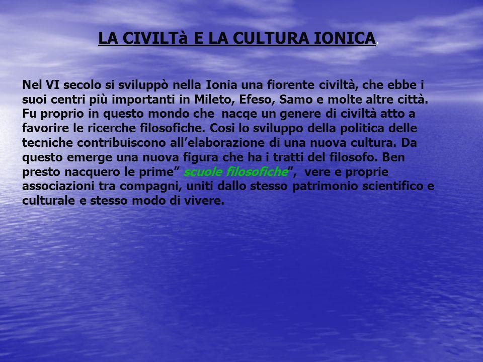 LA CIVILTà E LA CULTURA IONICA. Nel VI secolo si sviluppò nella Ionia una fiorente civiltà, che ebbe i suoi centri più importanti in Mileto, Efeso, Sa