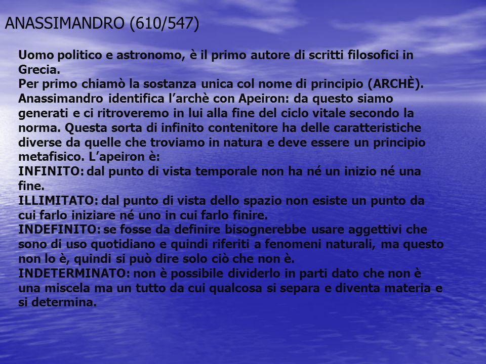 ANASSIMANDRO (610/547) Uomo politico e astronomo, è il primo autore di scritti filosofici in Grecia. Per primo chiamò la sostanza unica col nome di pr