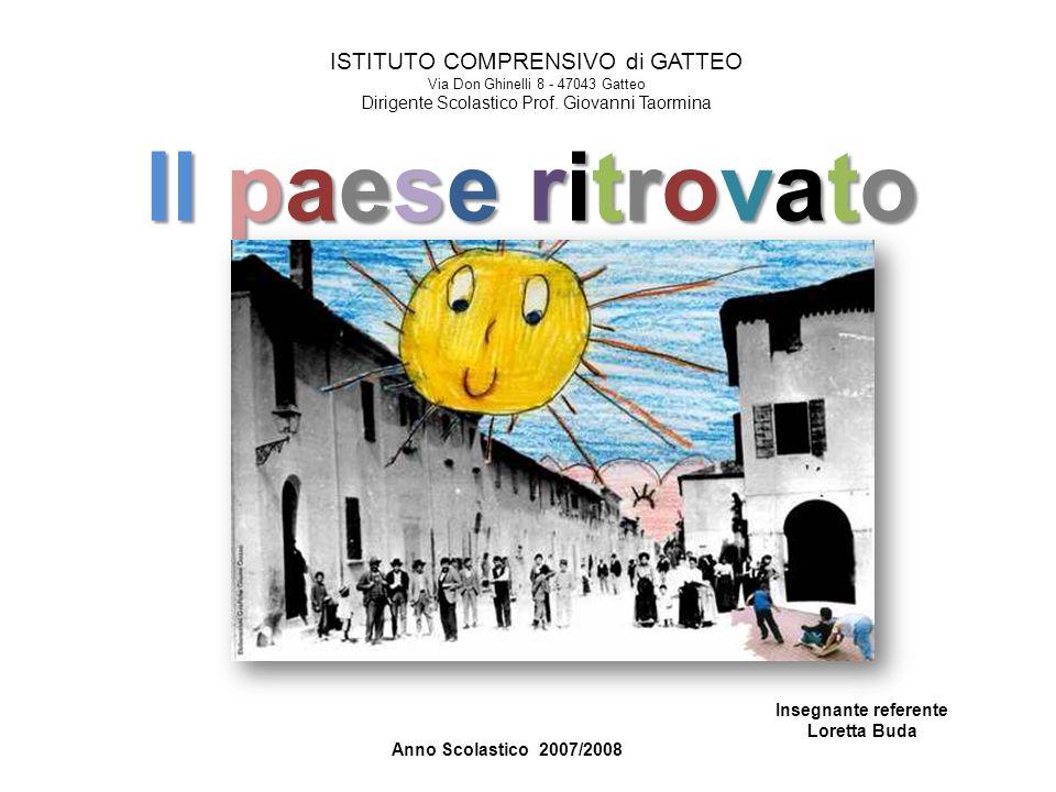 Il paese ritrovato Anno Scolastico 2007/2008 ISTITUTO COMPRENSIVO di GATTEO Via Don Ghinelli 8 - 47043 Gatteo Dirigente Scolastico Prof. Giovanni Taor