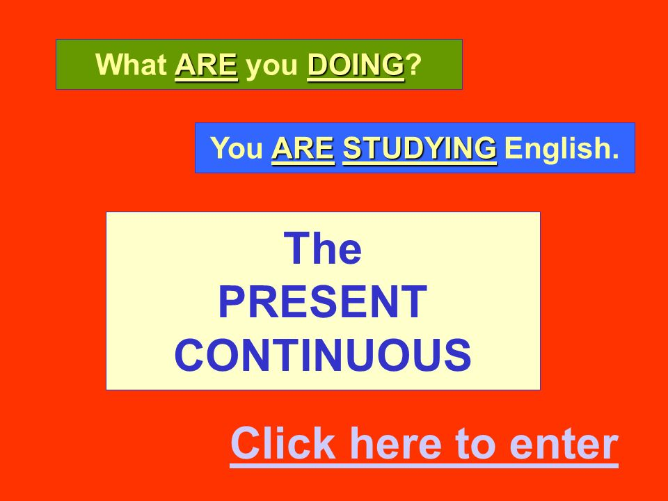The PRESENT CONTINUOUS AREDOING What ARE you DOING? ARESTUDYING You ARE STUDYING English. Click here to enter