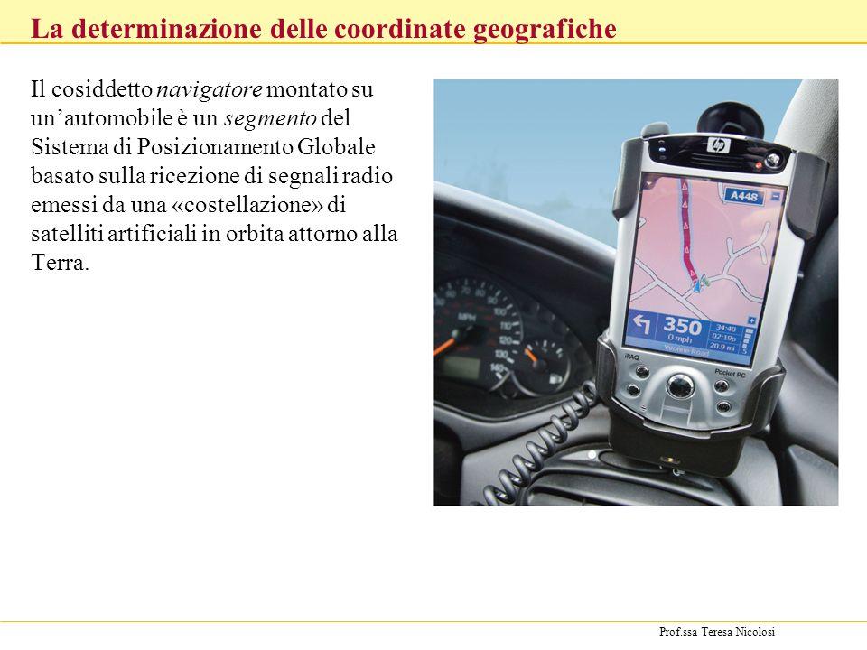Prof.ssa Teresa Nicolosi Il cosiddetto navigatore montato su unautomobile è un segmento del Sistema di Posizionamento Globale basato sulla ricezione d