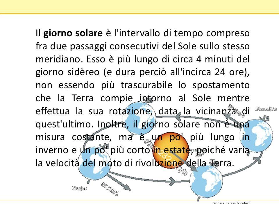 Prof.ssa Teresa Nicolosi Il giorno solare è l'intervallo di tempo compreso fra due passaggi consecutivi del Sole sullo stesso meridiano. Esso è più lu