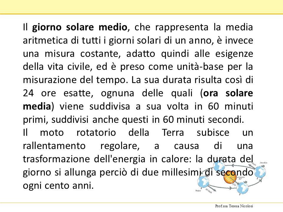Prof.ssa Teresa Nicolosi Il giorno solare medio, che rappresenta la media aritmetica di tutti i giorni solari di un anno, è invece una misura costante