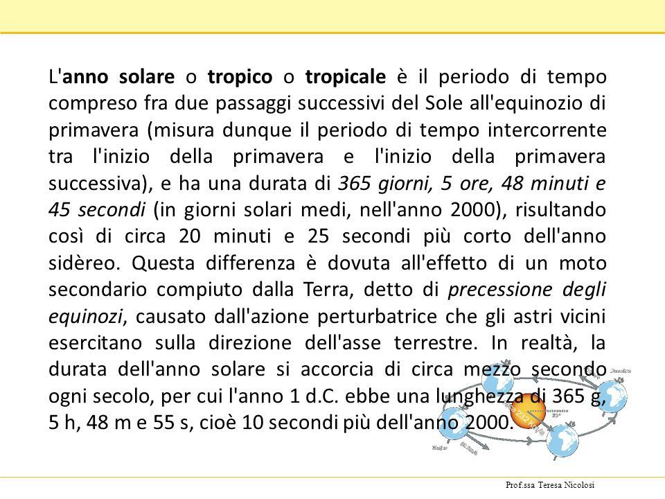 Prof.ssa Teresa Nicolosi L'anno solare o tropico o tropicale è il periodo di tempo compreso fra due passaggi successivi del Sole all'equinozio di prim