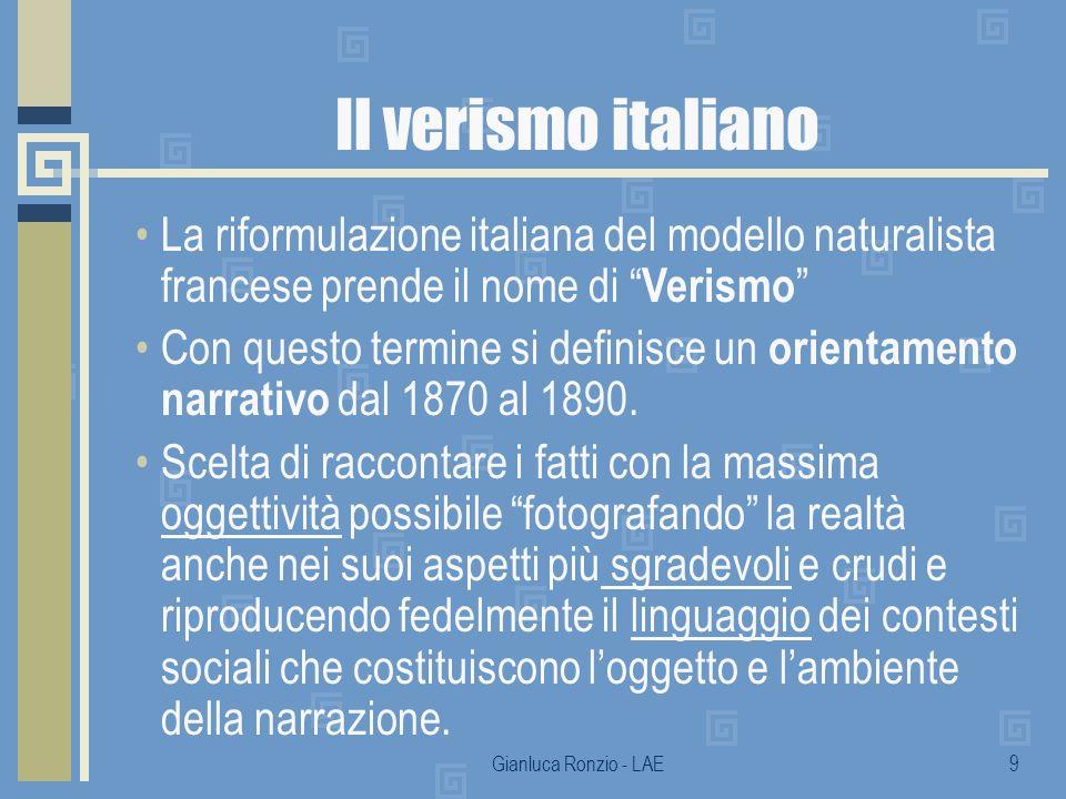 Gianluca Ronzio - LAE9 Il verismo italiano La riformulazione italiana del modello naturalista francese prende il nome di Verismo Con questo termine si definisce un orientamento narrativo dal 1870 al 1890.