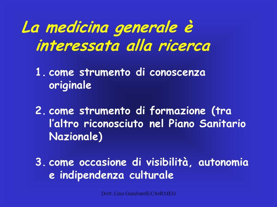 Dott. Lino Gambarelli CSeRMEG La medicina generale è interessata alla ricerca 1.come strumento di conoscenza originale 2.come strumento di formazione